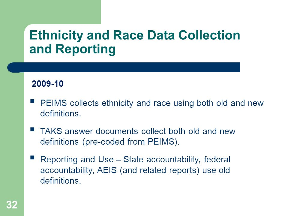Ethnicity and Race Data Collection and Reporting 32 PEIMS collects ethnicity and race using both old and new definitions. TAKS answer documents collec