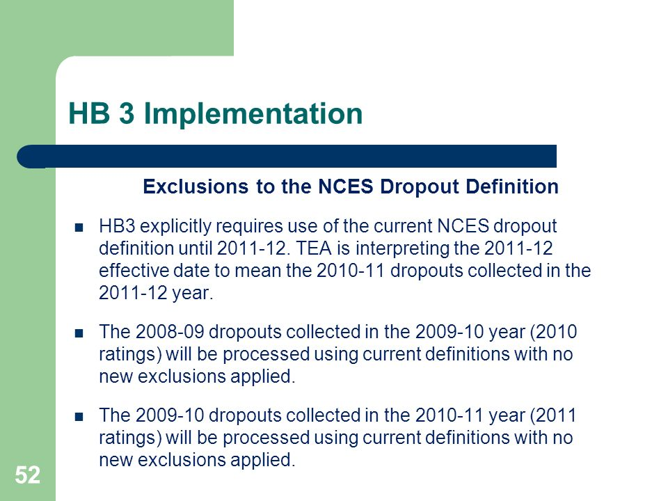 HB 3 Implementation 52 Exclusions to the NCES Dropout Definition HB3 explicitly requires use of the current NCES dropout definition until 2011-12. TEA