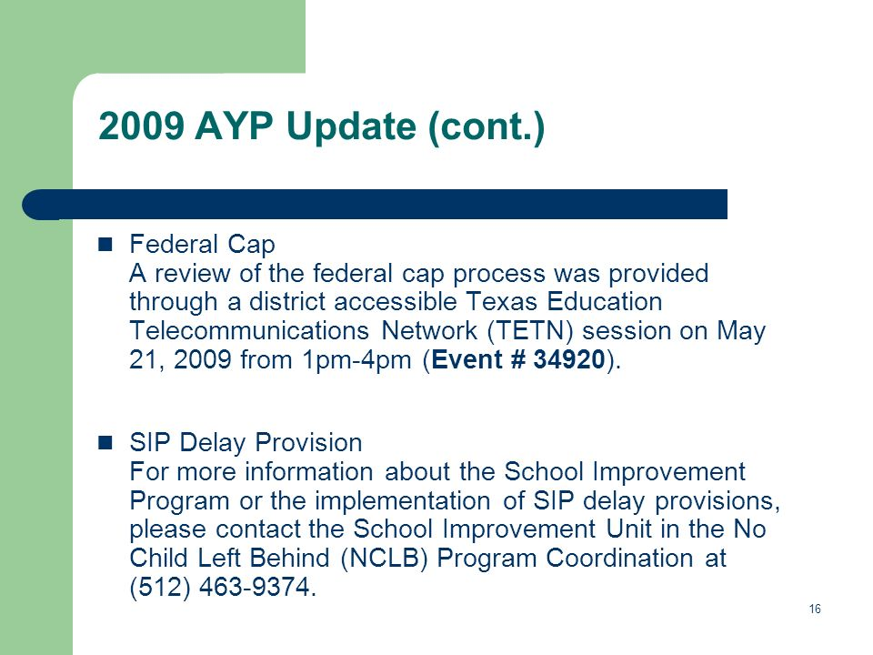 16 2009 AYP Update (cont.) Federal Cap A review of the federal cap process was provided through a district accessible Texas Education Telecommunications Network (TETN) session on May 21, 2009 from 1pm-4pm (Event # 34920).