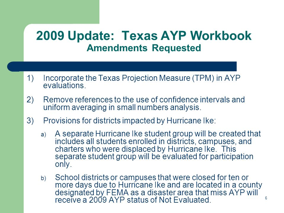 6 2009 Update: Texas AYP Workbook Amendments Requested 1)Incorporate the Texas Projection Measure (TPM) in AYP evaluations.