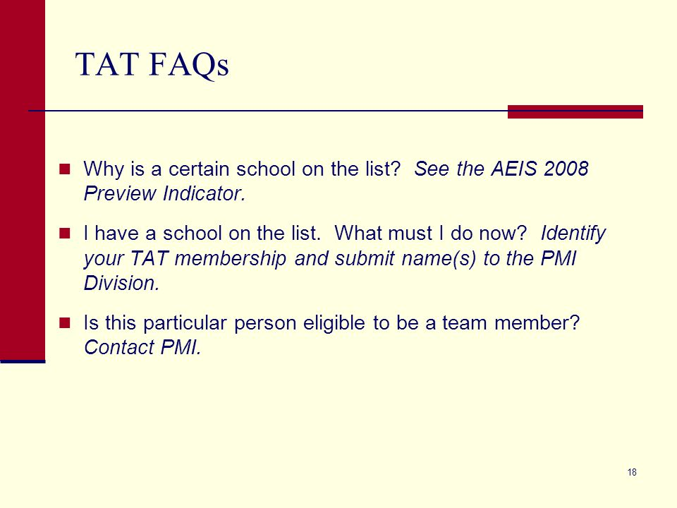 18 TAT FAQs Why is a certain school on the list? See the AEIS 2008 Preview Indicator. I have a school on the list. What must I do now? Identify your T
