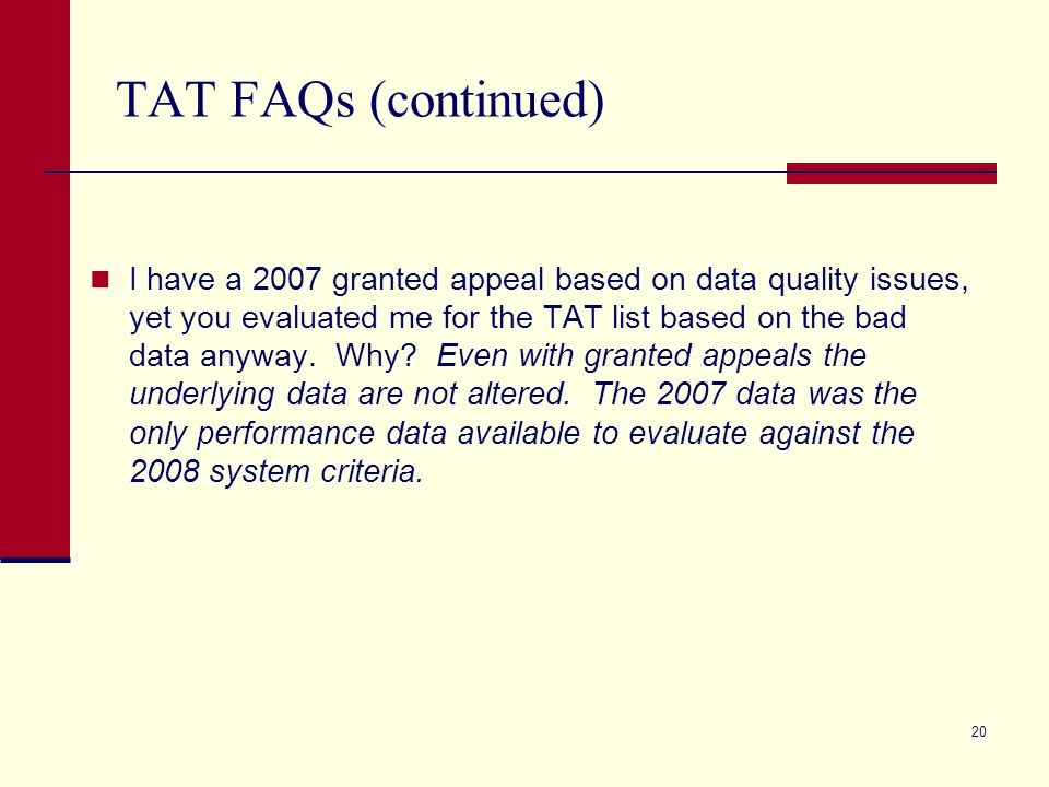 20 TAT FAQs (continued) I have a 2007 granted appeal based on data quality issues, yet you evaluated me for the TAT list based on the bad data anyway.