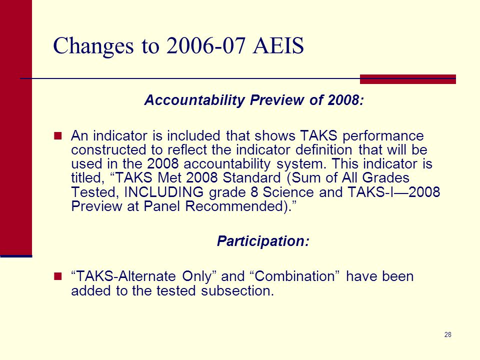 28 Changes to 2006-07 AEIS Accountability Preview of 2008: An indicator is included that shows TAKS performance constructed to reflect the indicator definition that will be used in the 2008 accountability system.