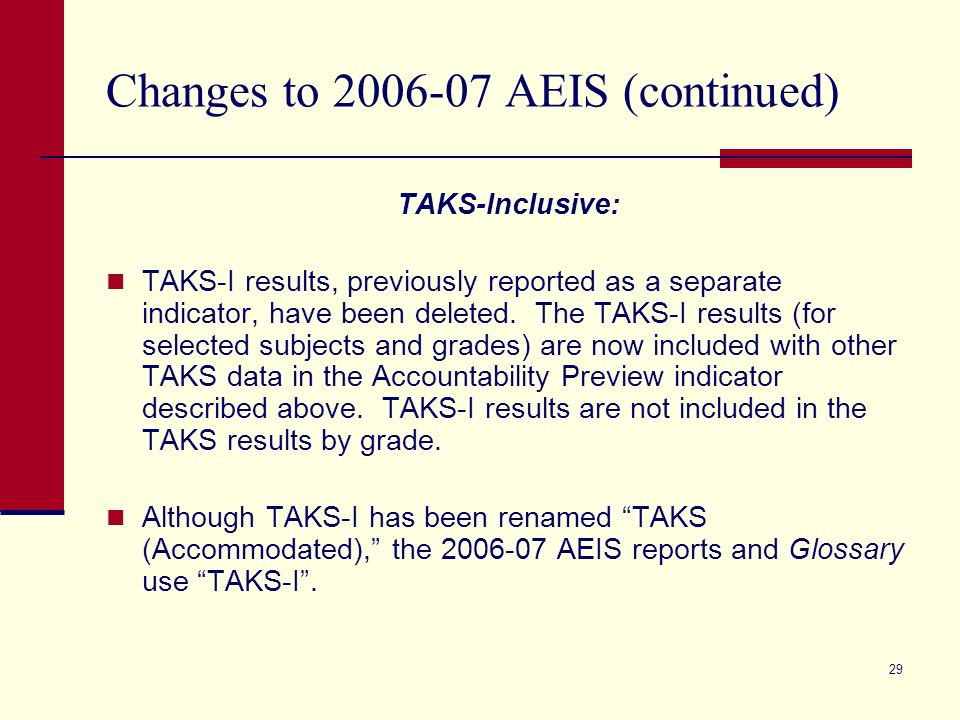 29 Changes to 2006-07 AEIS (continued) TAKS-Inclusive: TAKS-I results, previously reported as a separate indicator, have been deleted. The TAKS-I resu