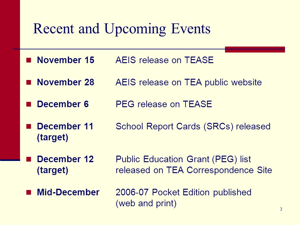 3 Recent and Upcoming Events November 15AEIS release on TEASE November 28AEIS release on TEA public website December 6PEG release on TEASE December 11School Report Cards (SRCs) released (target) December 12Public Education Grant (PEG) list (target)released on TEA Correspondence Site Mid-December2006-07 Pocket Edition published (web and print)