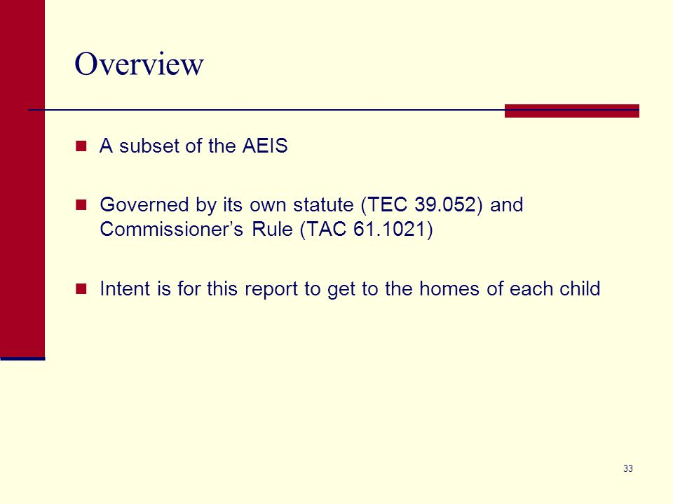 33 Overview A subset of the AEIS Governed by its own statute (TEC 39.052) and Commissioners Rule (TAC 61.1021) Intent is for this report to get to the
