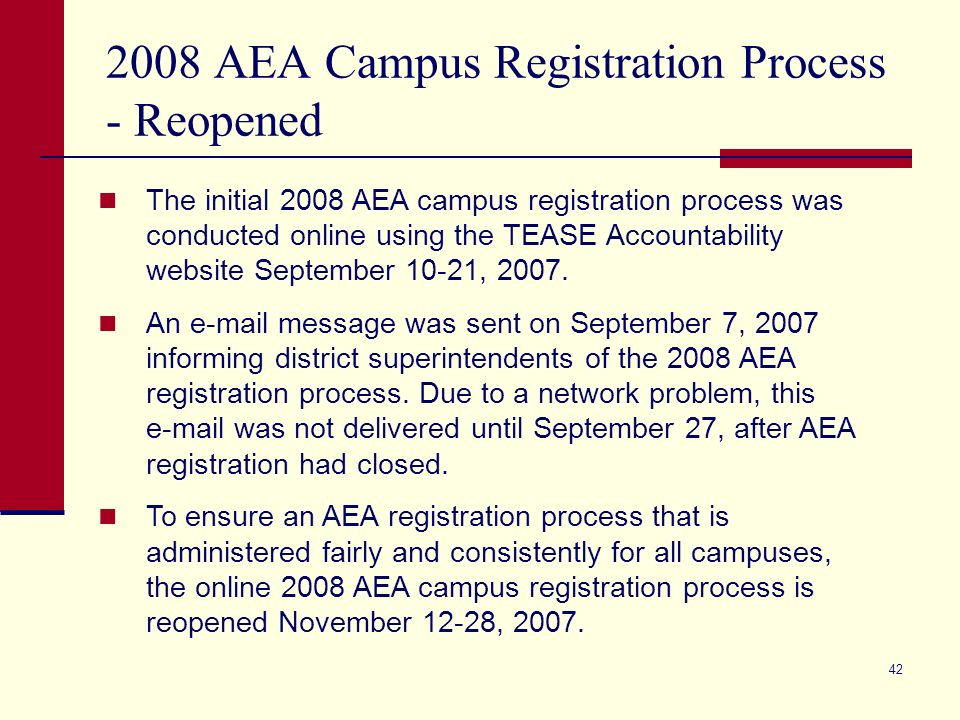42 2008 AEA Campus Registration Process - Reopened The initial 2008 AEA campus registration process was conducted online using the TEASE Accountability website September 10-21, 2007.