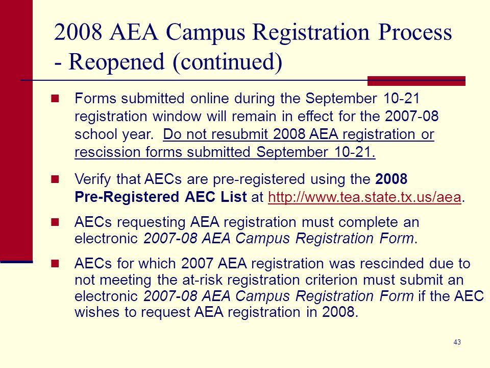 43 2008 AEA Campus Registration Process - Reopened (continued) Forms submitted online during the September 10-21 registration window will remain in effect for the 2007-08 school year.
