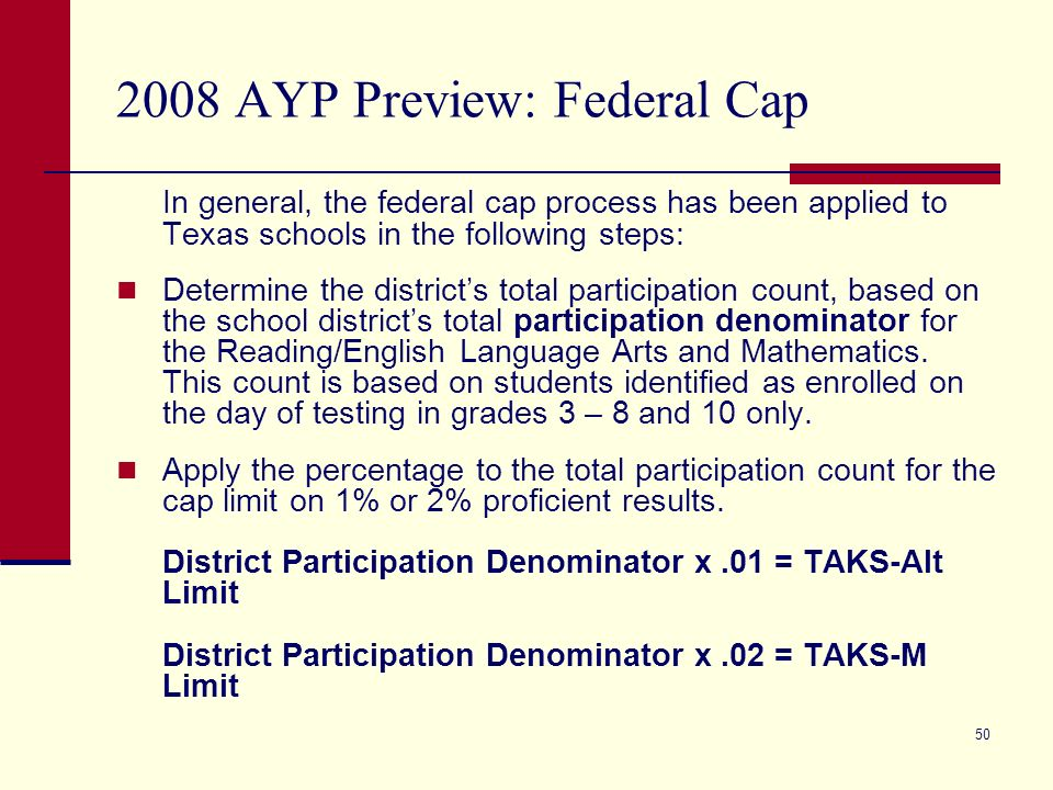 50 2008 AYP Preview: Federal Cap In general, the federal cap process has been applied to Texas schools in the following steps: Determine the districts