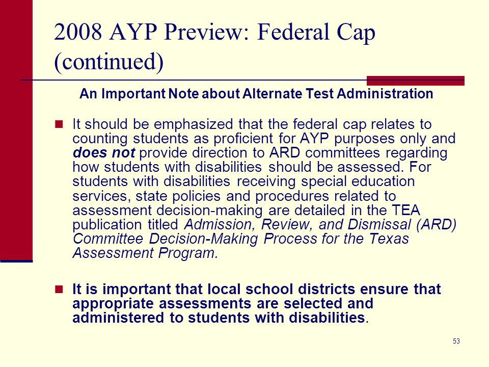 53 2008 AYP Preview: Federal Cap (continued) An Important Note about Alternate Test Administration It should be emphasized that the federal cap relates to counting students as proficient for AYP purposes only and does not provide direction to ARD committees regarding how students with disabilities should be assessed.