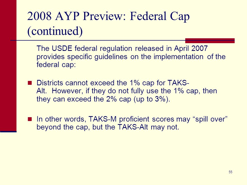 55 2008 AYP Preview: Federal Cap (continued) The USDE federal regulation released in April 2007 provides specific guidelines on the implementation of the federal cap: Districts cannot exceed the 1% cap for TAKS- Alt.