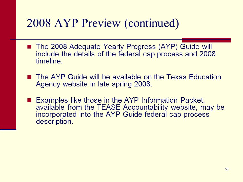 59 2008 AYP Preview (continued) The 2008 Adequate Yearly Progress (AYP) Guide will include the details of the federal cap process and 2008 timeline.
