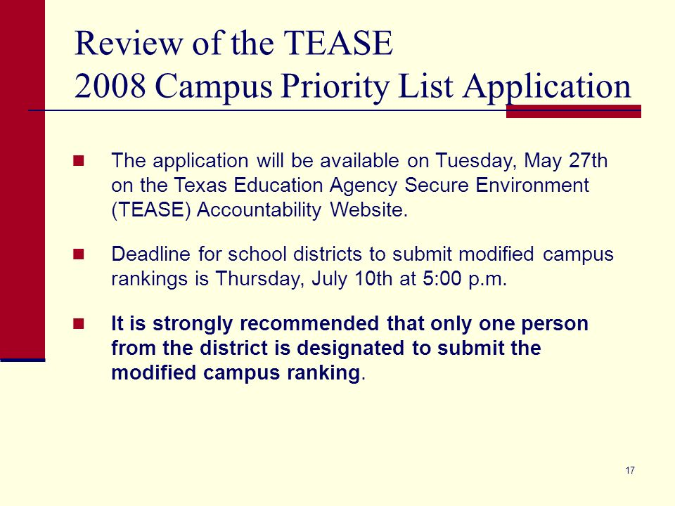 17 Review of the TEASE 2008 Campus Priority List Application The application will be available on Tuesday, May 27th on the Texas Education Agency Secure Environment (TEASE) Accountability Website.