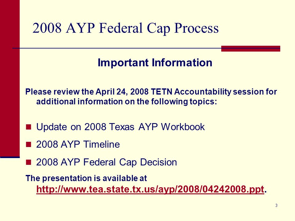 3 2008 AYP Federal Cap Process Important Information Please review the April 24, 2008 TETN Accountability session for additional information on the following topics: Update on 2008 Texas AYP Workbook 2008 AYP Timeline 2008 AYP Federal Cap Decision The presentation is available at http://www.tea.state.tx.us/ayp/2008/04242008.ppt.