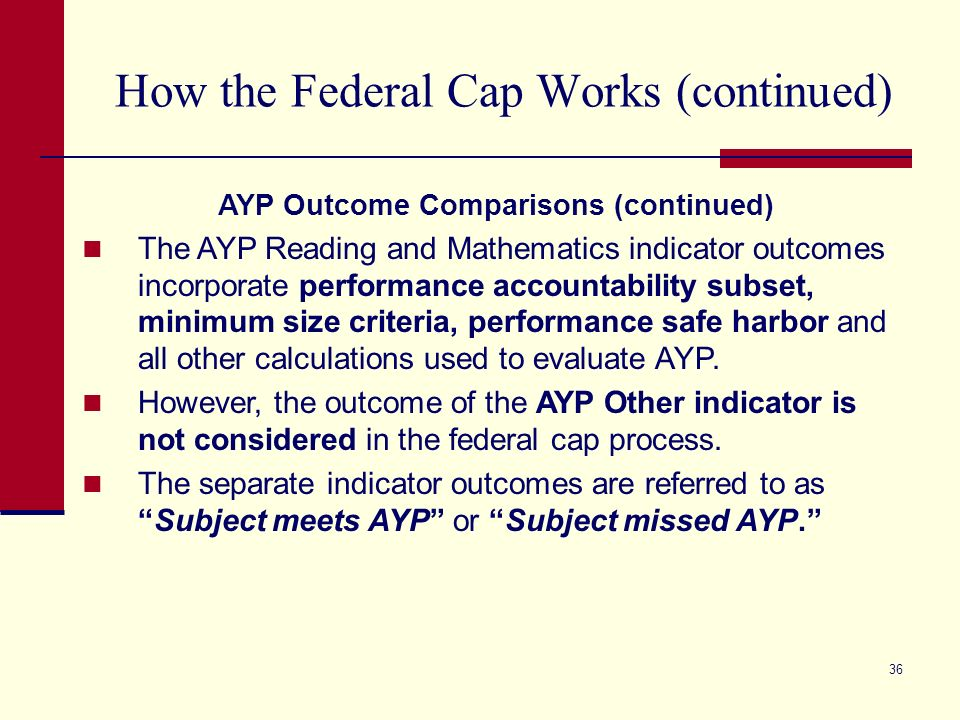 36 How the Federal Cap Works (continued) AYP Outcome Comparisons (continued) The AYP Reading and Mathematics indicator outcomes incorporate performance accountability subset, minimum size criteria, performance safe harbor and all other calculations used to evaluate AYP.