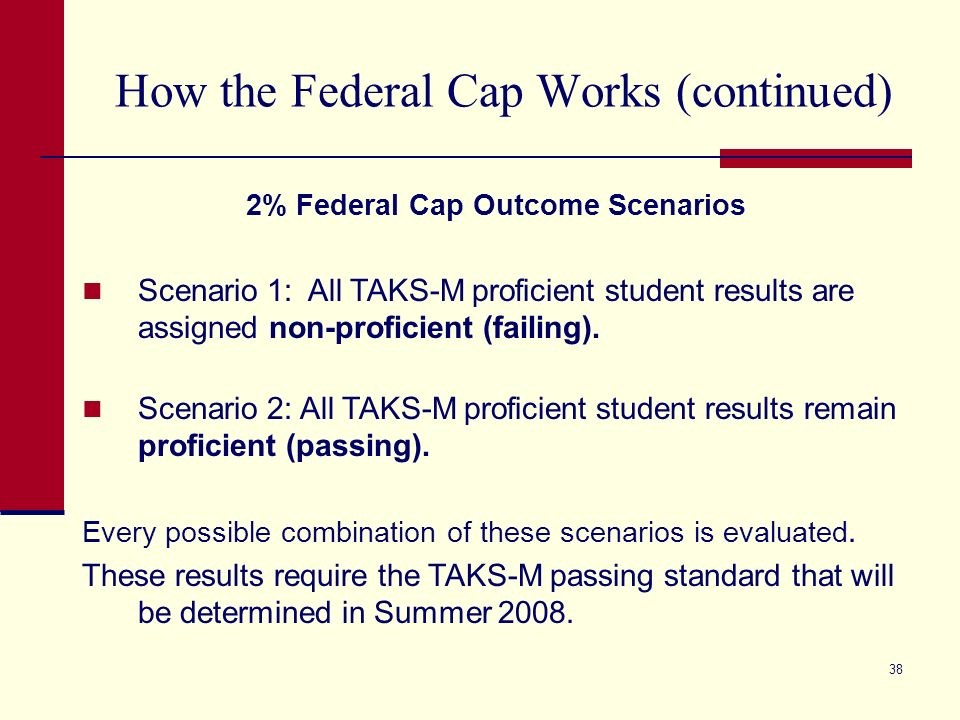 38 How the Federal Cap Works (continued) 2% Federal Cap Outcome Scenarios Scenario 1: All TAKS-M proficient student results are assigned non-proficient (failing).