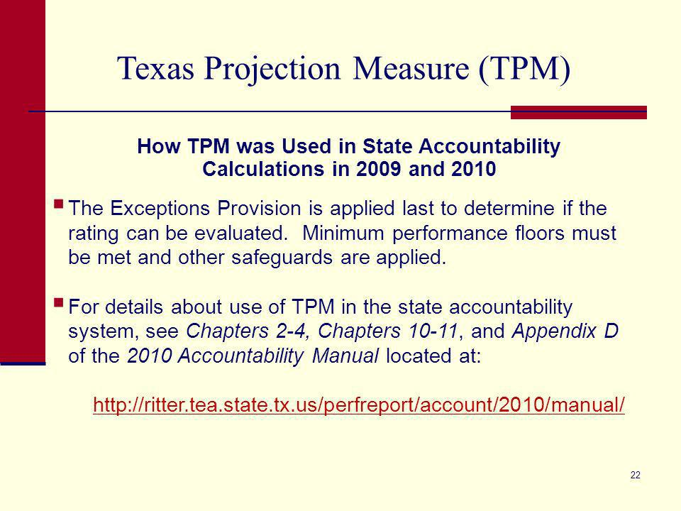 21 Texas Projection Measure (TPM) How TPM was Used in State Accountability Calculations in 2009 and 2010 Actual percent passing compared to accountability standards (met absolute standards).