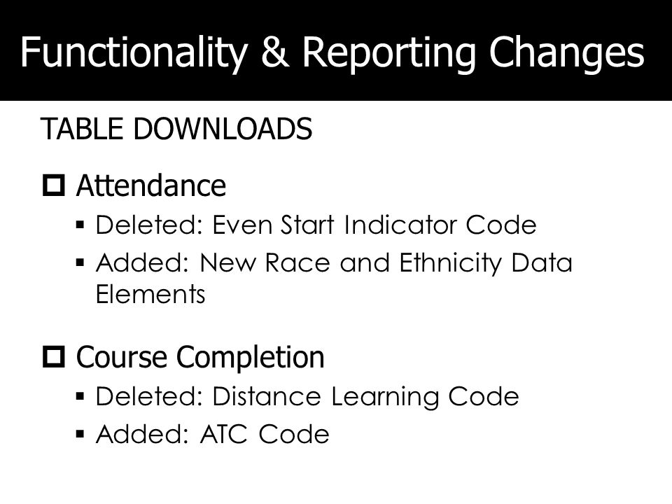 Functionality & Reporting Changes TABLE DOWNLOADS Attendance Deleted: Even Start Indicator Code Added: New Race and Ethnicity Data Elements Course Completion Deleted: Distance Learning Code Added: ATC Code