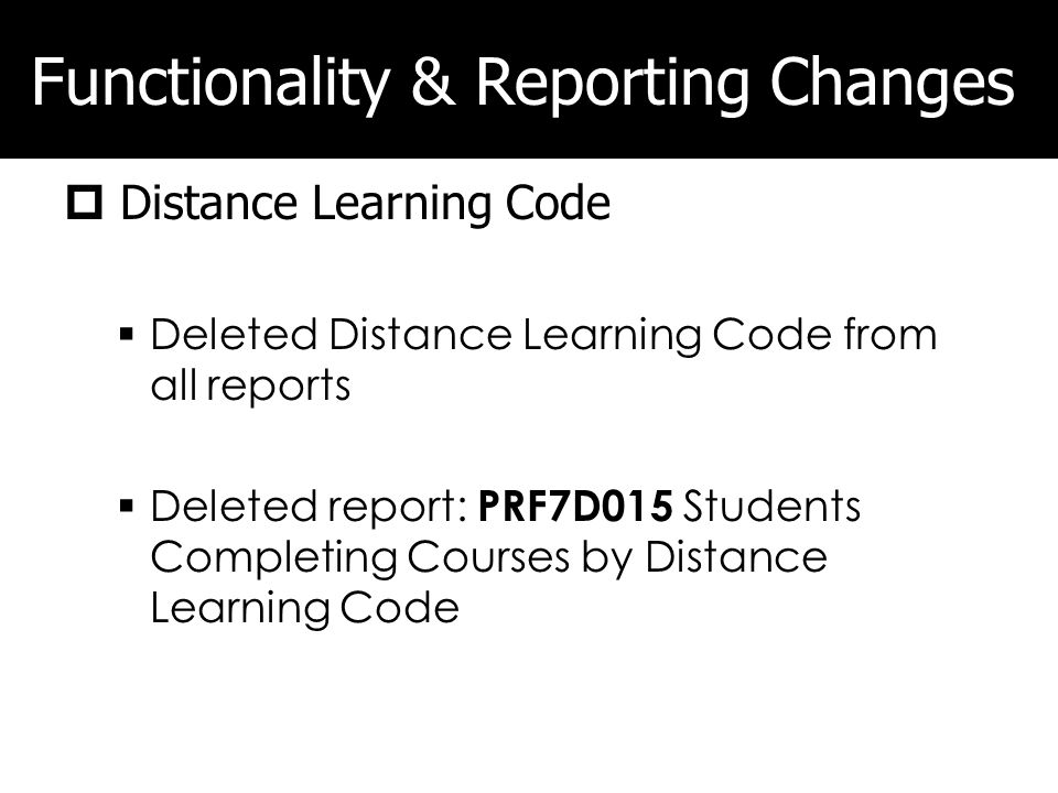 Functionality & Reporting Changes Distance Learning Code Deleted Distance Learning Code from all reports Deleted report: PRF7D015 Students Completing