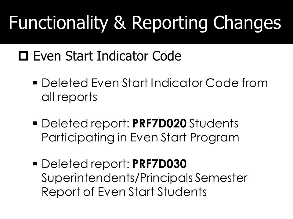 Functionality & Reporting Changes Even Start Indicator Code Deleted Even Start Indicator Code from all reports Deleted report: PRF7D020 Students Participating in Even Start Program Deleted report: PRF7D030 Superintendents/Principals Semester Report of Even Start Students