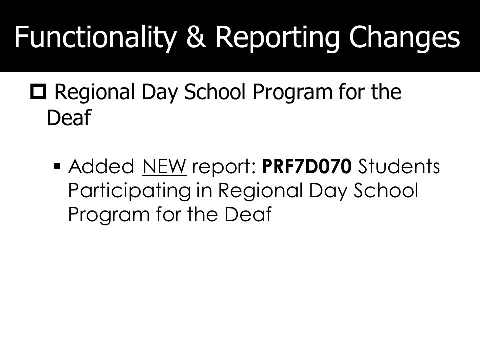 Functionality & Reporting Changes Regional Day School Program for the Deaf Added NEW report: PRF7D070 Students Participating in Regional Day School Program for the Deaf