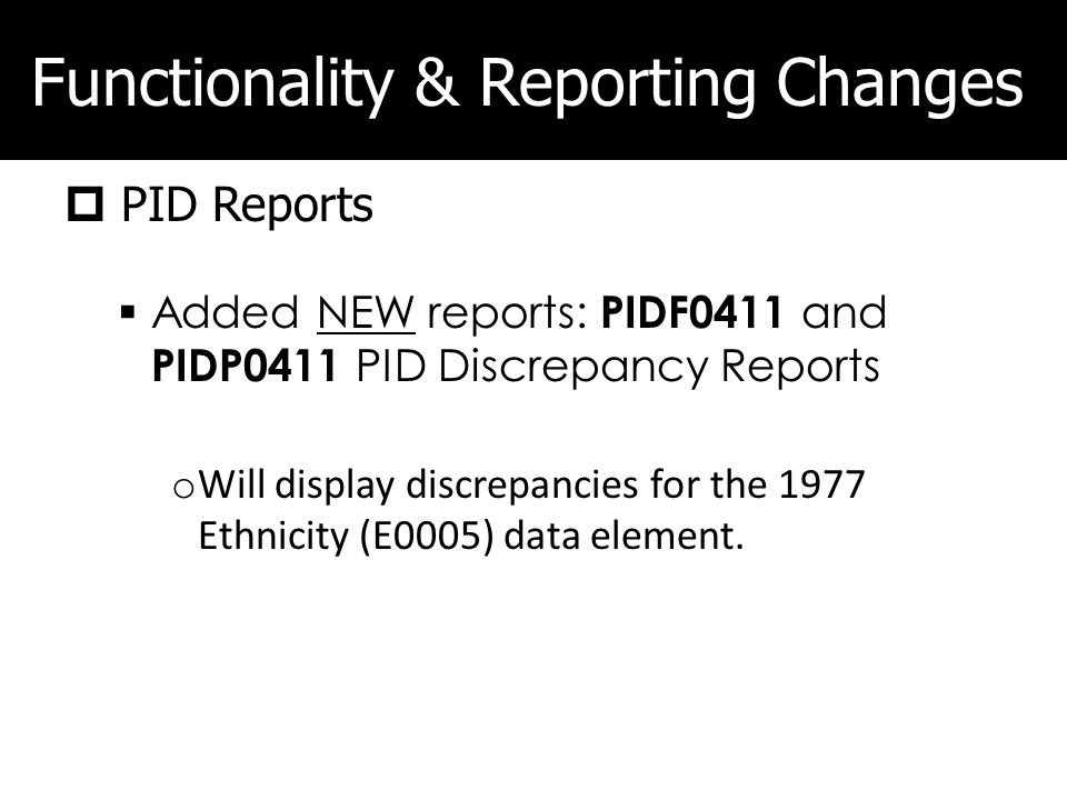 Functionality & Reporting Changes PID Reports Added NEW reports: PIDF0411 and PIDP0411 PID Discrepancy Reports o Will display discrepancies for the 1977 Ethnicity (E0005) data element.