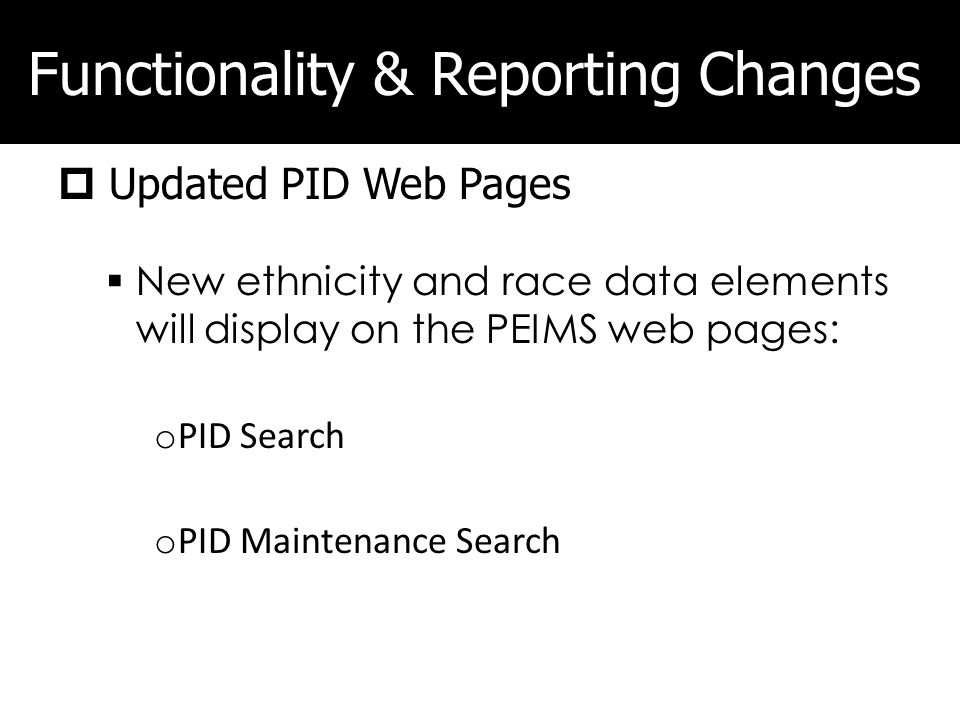 Functionality & Reporting Changes Updated PID Web Pages New ethnicity and race data elements will display on the PEIMS web pages: o PID Search o PID M