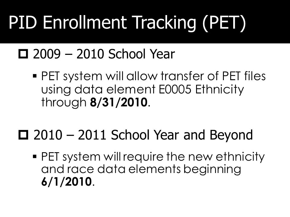 PID Enrollment Tracking (PET) 2009 – 2010 School Year PET system will allow transfer of PET files using data element E0005 Ethnicity through 8/31/2010