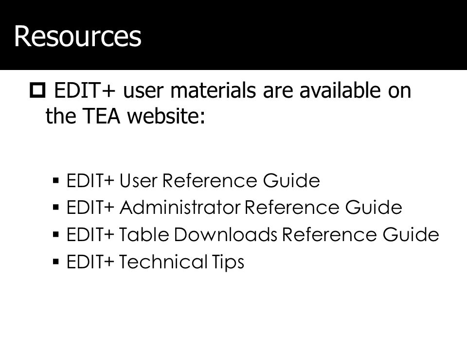 Resources EDIT+ user materials are available on the TEA website: EDIT+ User Reference Guide EDIT+ Administrator Reference Guide EDIT+ Table Downloads
