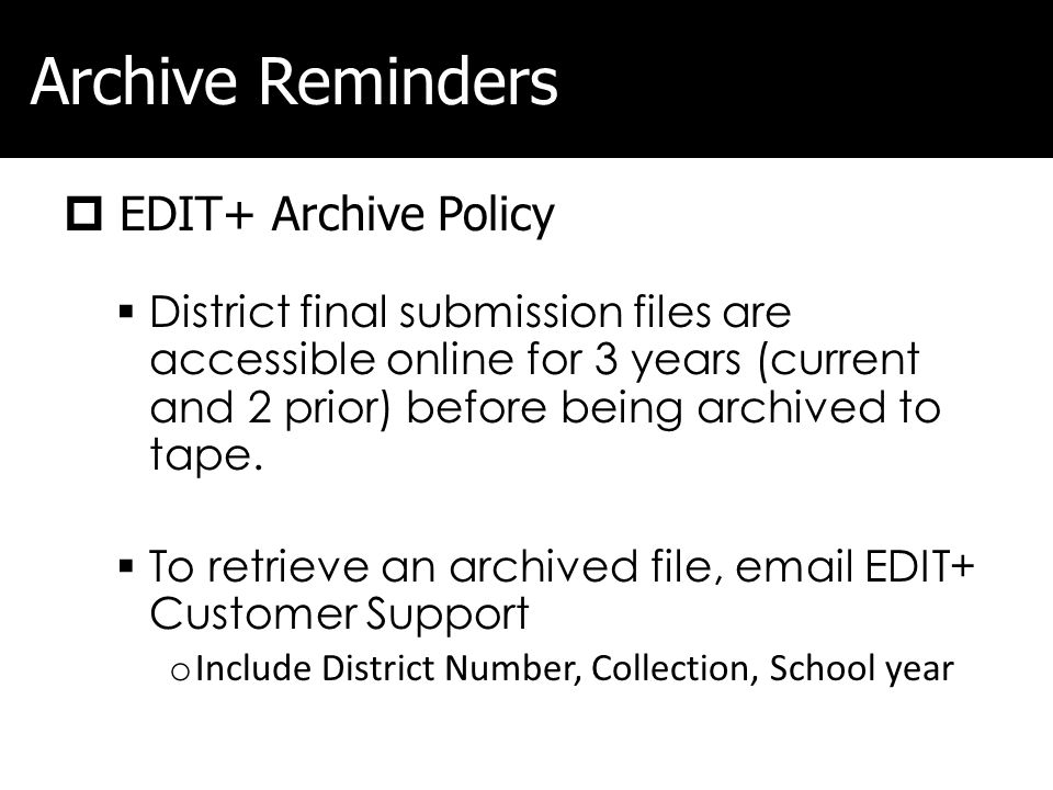 Archive Reminders EDIT+ Archive Policy District final submission files are accessible online for 3 years (current and 2 prior) before being archived to tape.