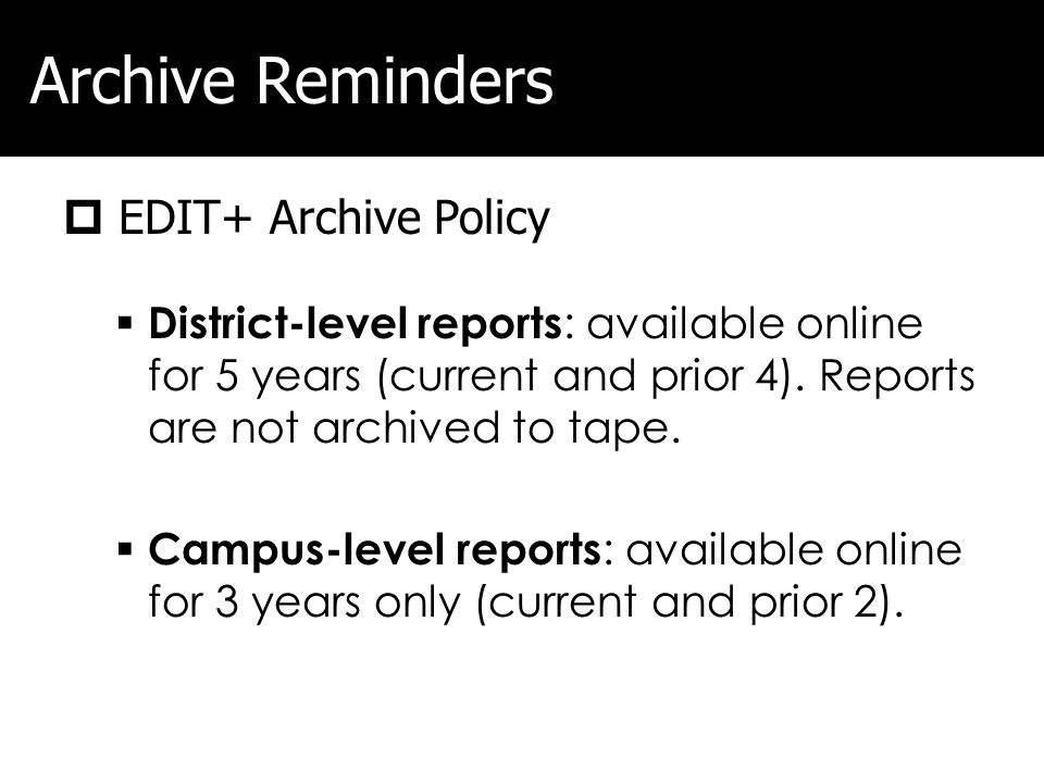 Archive Reminders EDIT+ Archive Policy District-level reports : available online for 5 years (current and prior 4). Reports are not archived to tape.