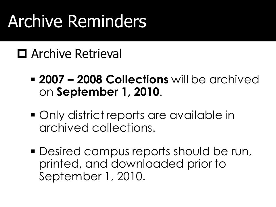 Archive Reminders Archive Retrieval 2007 – 2008 Collections will be archived on September 1, 2010. Only district reports are available in archived col