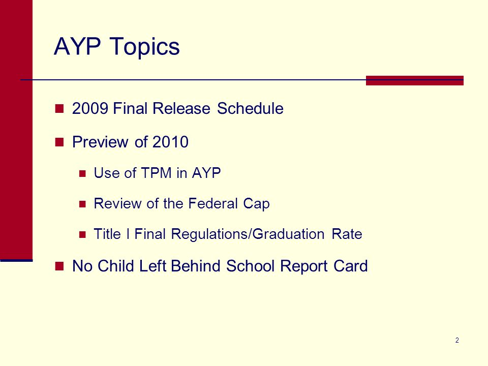 2 AYP Topics 2009 Final Release Schedule Preview of 2010 Use of TPM in AYP Review of the Federal Cap Title I Final Regulations/Graduation Rate No Child Left Behind School Report Card