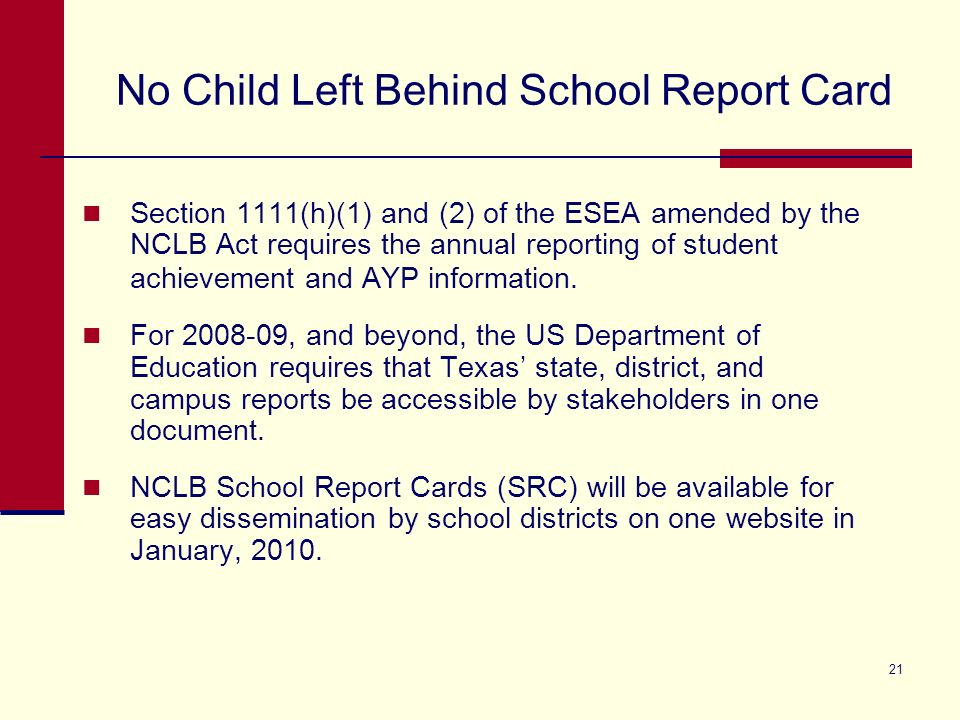 21 No Child Left Behind School Report Card Section 1111(h)(1) and (2) of the ESEA amended by the NCLB Act requires the annual reporting of student achievement and AYP information.