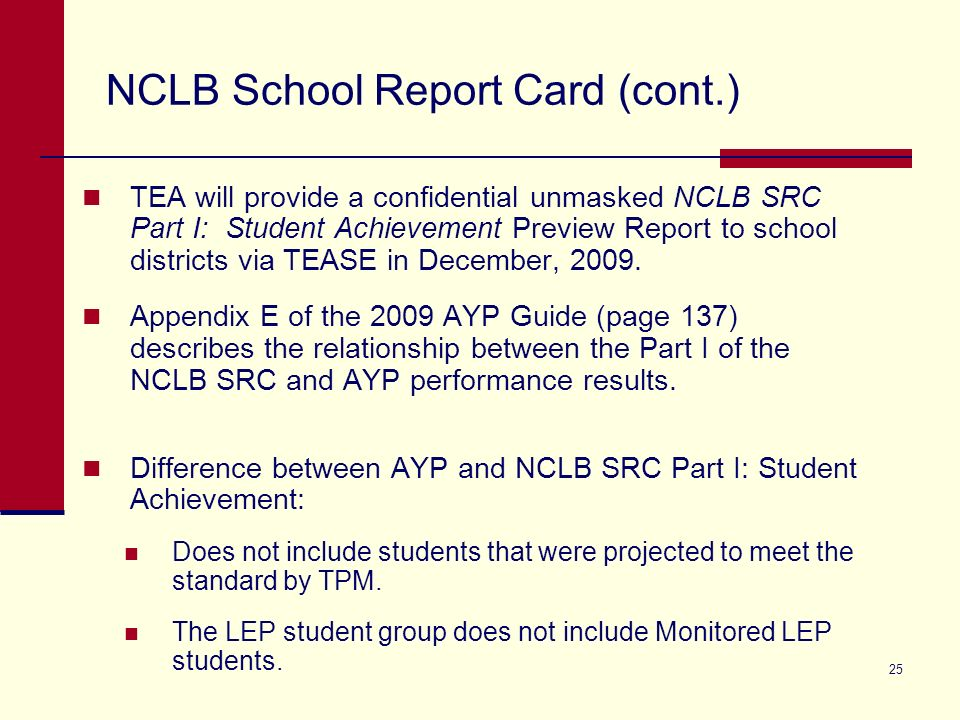 25 NCLB School Report Card (cont.) TEA will provide a confidential unmasked NCLB SRC Part I: Student Achievement Preview Report to school districts via TEASE in December, 2009.