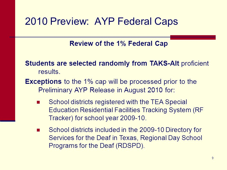9 2010 Preview: AYP Federal Caps Review of the 1% Federal Cap Students are selected randomly from TAKS-Alt proficient results.