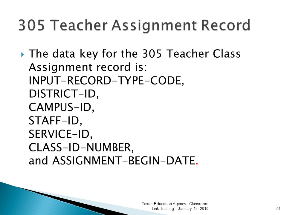 The data key for the 305 Teacher Class Assignment record is: INPUT-RECORD-TYPE-CODE, DISTRICT-ID, CAMPUS-ID, STAFF-ID, SERVICE-ID, CLASS-ID-NUMBER, and ASSIGNMENT-BEGIN-DATE.