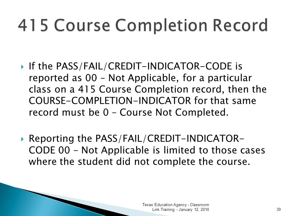 If the PASS/FAIL/CREDIT-INDICATOR-CODE is reported as 00 – Not Applicable, for a particular class on a 415 Course Completion record, then the COURSE-COMPLETION-INDICATOR for that same record must be 0 – Course Not Completed.