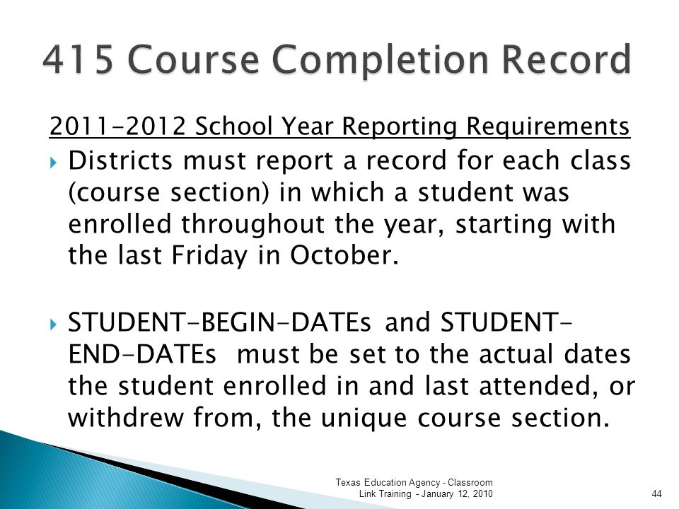 2011-2012 School Year Reporting Requirements Districts must report a record for each class (course section) in which a student was enrolled throughout the year, starting with the last Friday in October.