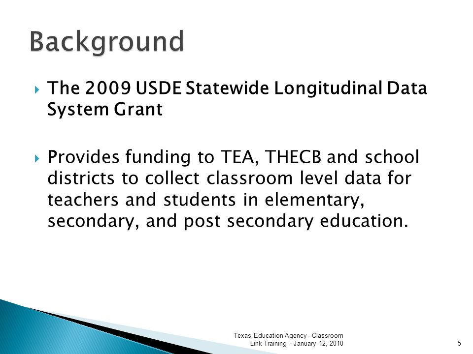 The 2009 USDE Statewide Longitudinal Data System Grant Provides funding to TEA, THECB and school districts to collect classroom level data for teachers and students in elementary, secondary, and post secondary education.