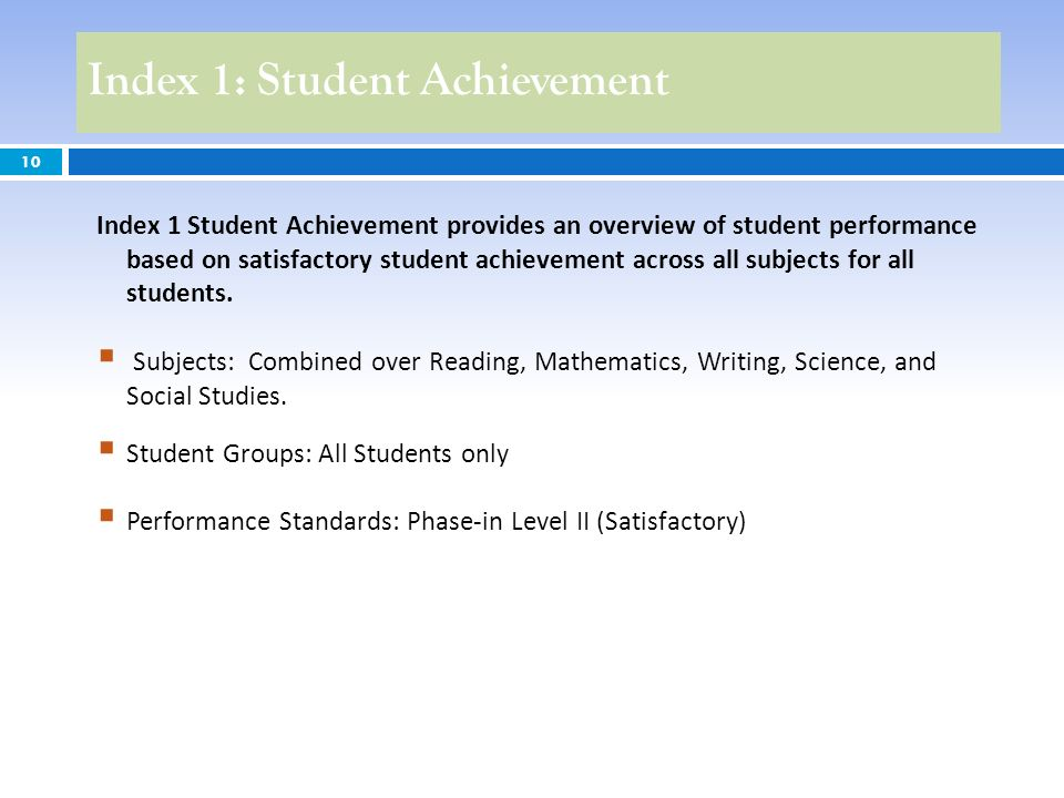 Index 1: Student Achievement 10 Index 1 Student Achievement provides an overview of student performance based on satisfactory student achievement across all subjects for all students.