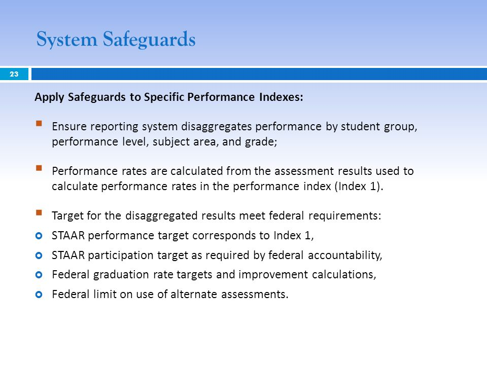 System Safeguards 23 Apply Safeguards to Specific Performance Indexes: Ensure reporting system disaggregates performance by student group, performance level, subject area, and grade; Performance rates are calculated from the assessment results used to calculate performance rates in the performance index (Index 1).