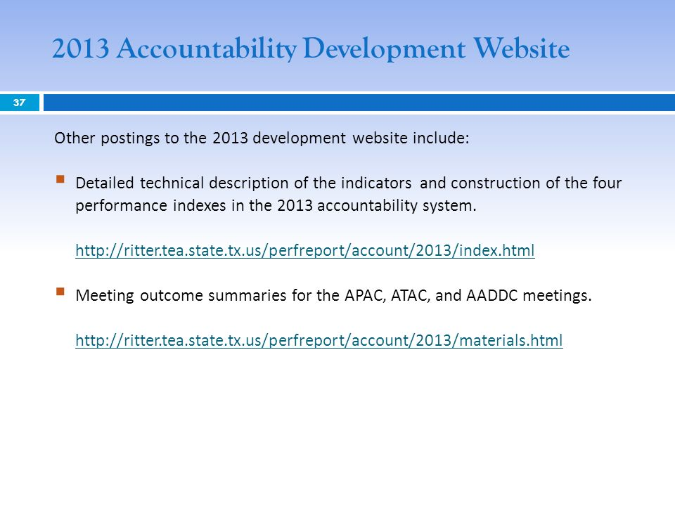2013 Accountability Development Website 37 Other postings to the 2013 development website include: Detailed technical description of the indicators and construction of the four performance indexes in the 2013 accountability system.