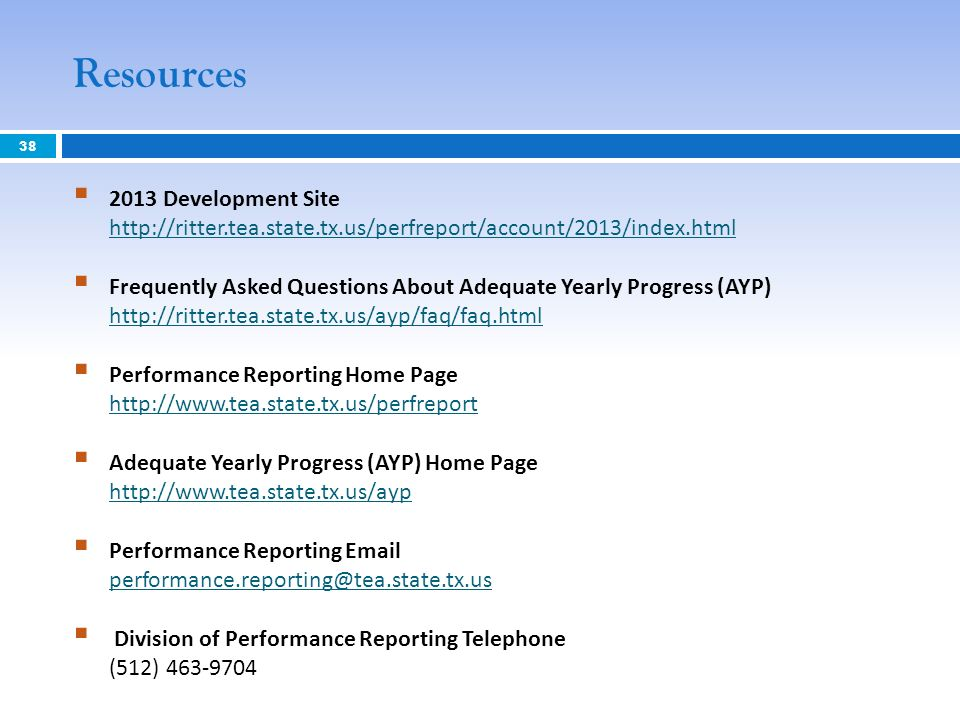 Resources 2013 Development Site http://ritter.tea.state.tx.us/perfreport/account/2013/index.html http://ritter.tea.state.tx.us/perfreport/account/2013/index.html Frequently Asked Questions About Adequate Yearly Progress (AYP) http://ritter.tea.state.tx.us/ayp/faq/faq.html http://ritter.tea.state.tx.us/ayp/faq/faq.html Performance Reporting Home Page http://www.tea.state.tx.us/perfreport http://www.tea.state.tx.us/perfreport Adequate Yearly Progress (AYP) Home Page http://www.tea.state.tx.us/ayp http://www.tea.state.tx.us/ayp Performance Reporting Email performance.reporting@tea.state.tx.us performance.reporting@tea.state.tx.us Division of Performance Reporting Telephone (512) 463-9704 38