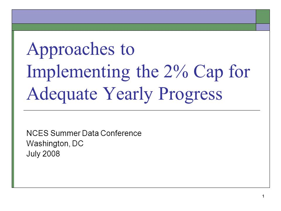 1 Approaches to Implementing the 2% Cap for Adequate Yearly Progress NCES Summer Data Conference Washington, DC July 2008