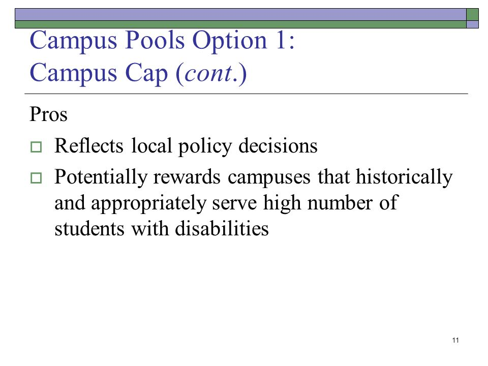 11 Campus Pools Option 1: Campus Cap (cont.) Pros Reflects local policy decisions Potentially rewards campuses that historically and appropriately serve high number of students with disabilities