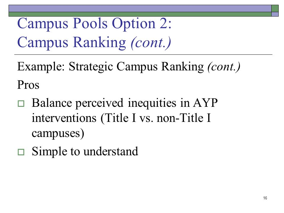 16 Campus Pools Option 2: Campus Ranking (cont.) Example: Strategic Campus Ranking (cont.) Pros Balance perceived inequities in AYP interventions (Title I vs.