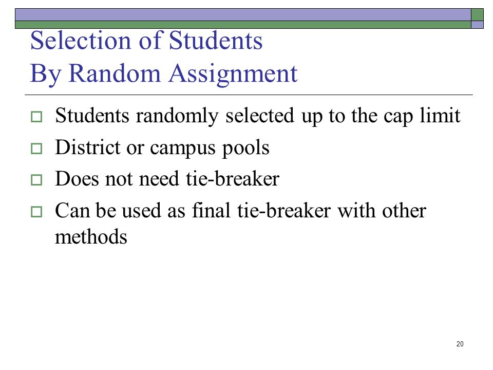 20 Selection of Students By Random Assignment Students randomly selected up to the cap limit District or campus pools Does not need tie-breaker Can be used as final tie-breaker with other methods