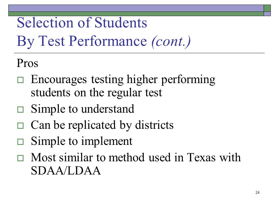 24 Selection of Students By Test Performance (cont.) Pros Encourages testing higher performing students on the regular test Simple to understand Can be replicated by districts Simple to implement Most similar to method used in Texas with SDAA/LDAA