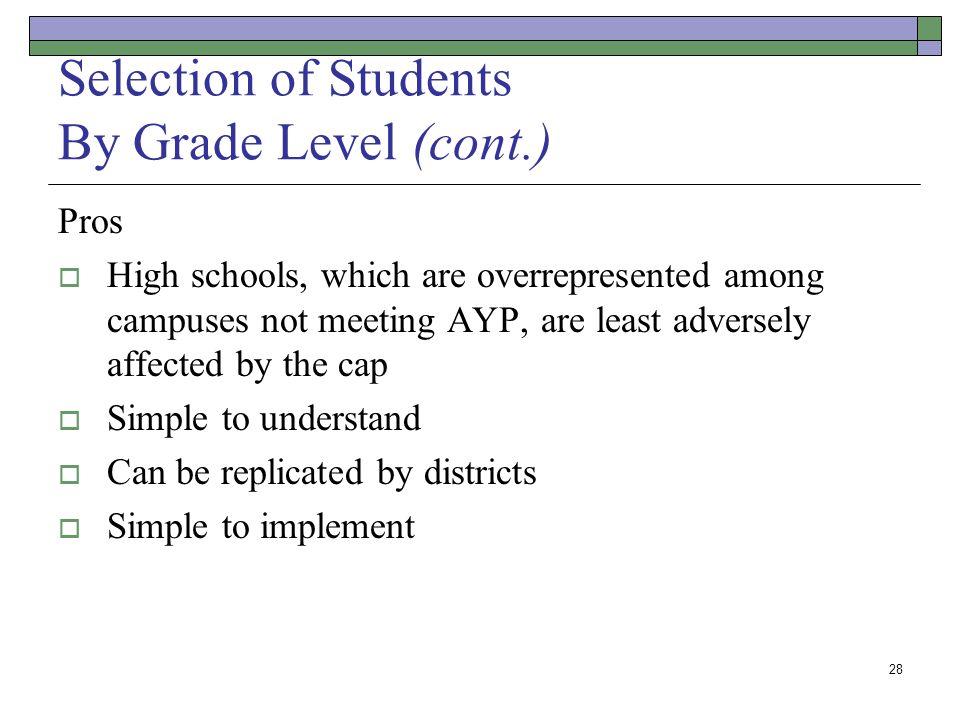 28 Selection of Students By Grade Level (cont.) Pros High schools, which are overrepresented among campuses not meeting AYP, are least adversely affected by the cap Simple to understand Can be replicated by districts Simple to implement